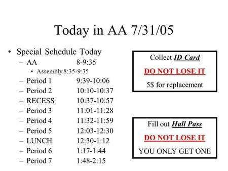 Today in AA 7/31/05 Special Schedule Today –AA 8-9:35 Assembly 8:35-9:35 –Period 1 9:39-10:06 –Period 210:10-10:37 –RECESS10:37-10:57 –Period 311:01-11:28.