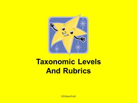 MMann/SAS Taxonomic Levels And Rubrics. MMann/SAS Desired Outcomes An awareness of taxonomic levels and its purpose An awareness of the relationship of.