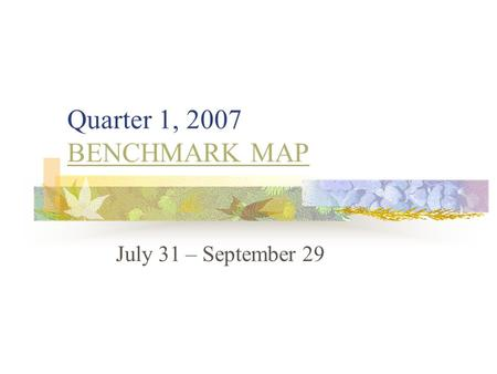 Quarter 1, 2007 BENCHMARK MAP BENCHMARK MAP July 31 – September 29.