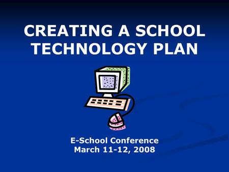 CREATING A SCHOOL TECHNOLOGY PLAN E-School Conference March 11-12, 2008.