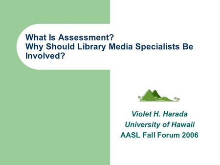 What Is Assessment? Why Should Library Media Specialists Be Involved? Violet H. Harada University of Hawaii AASL Fall Forum 2006.