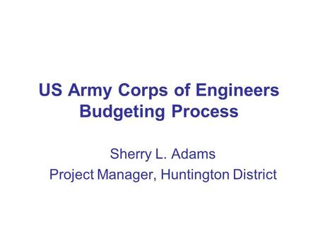 US Army Corps of Engineers Budgeting Process Sherry L. Adams Project Manager, Huntington District.