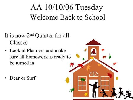 AA 10/10/06 Tuesday Welcome Back to School It is now 2 nd Quarter for all Classes Look at Planners and make sure all homework is ready to be turned in.