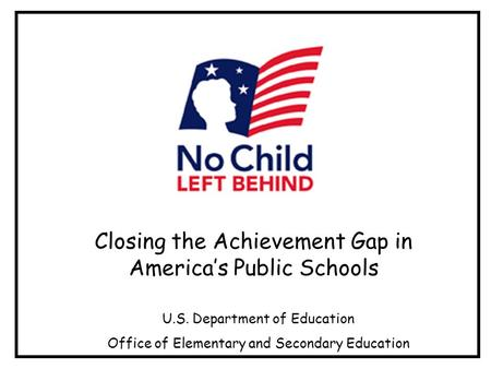 Closing the Achievement Gap in Americas Public Schools U.S. Department of Education Office of Elementary and Secondary Education.