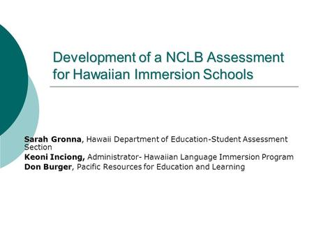 Development of a NCLB Assessment for Hawaiian Immersion Schools Sarah Gronna, Sarah Gronna, Hawaii Department of Education-Student Assessment Section Keoni.