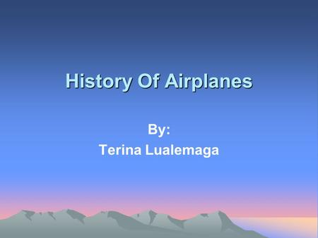 History Of Airplanes By: Terina Lualemaga. The First Airplane The first airplane was made by the Wright Brothers. They were successful with their 1902.