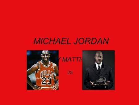 MICHAEL JORDAN BY MATTHEW 23 Early Life Michael Jeffery Jordan was born in Brooklyn,New,York during his early ages the Jordans moved to Wilmington. Michael.