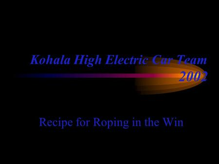 Kohala High Electric Car Team 2002 Recipe for Roping in the Win.