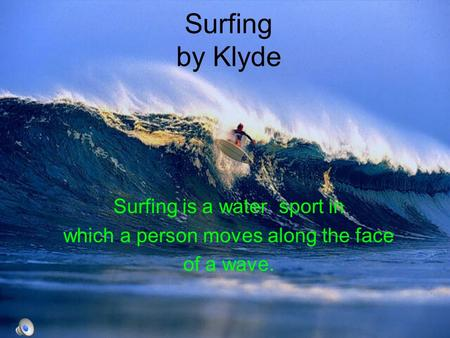 Surfing by Klyde Surfing is a water sport in which a person moves along the face of a wave.