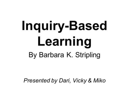 Inquiry-Based Learning By Barbara K. Stripling Presented by Dari, Vicky & Miko.