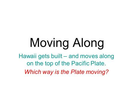 Moving Along Hawaii gets built – and moves along on the top of the Pacific Plate. Which way is the Plate moving?
