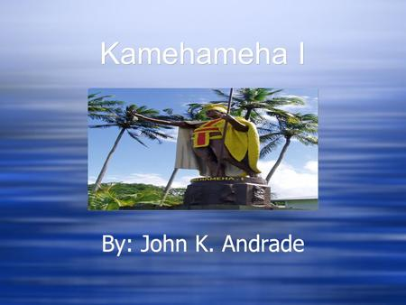 Kamehameha I By: John K. Andrade. Kamehamehas Legendary Birth Kamehameha was born at Kokoiki, Hawaii in Kohala on the Big Island His Mother was Queen.