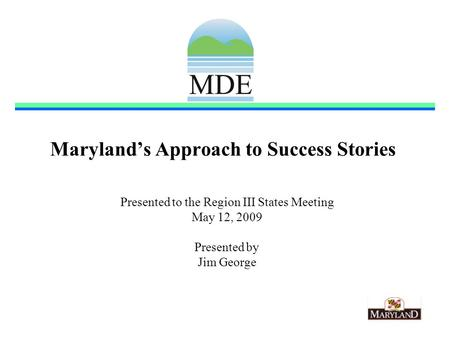 Marylands Approach to Success Stories Presented to the Region III States Meeting May 12, 2009 Presented by Jim George.