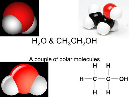 H 2 O & CH 3 CH 2 OH A couple of polar molecules.