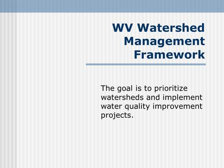 WV Watershed Management Framework The goal is to prioritize watersheds and implement water quality improvement projects.