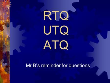 RTQ UTQ ATQ Mr Bs reminder for questions. RTQ Read The Question You have to start by carefully reading the question. Not the question you think it is,