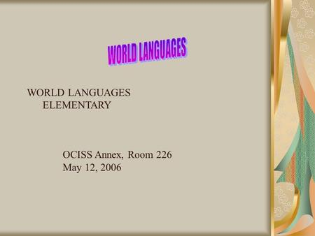 WORLD LANGUAGES ELEMENTARY OCISS Annex, Room 226 May 12, 2006.