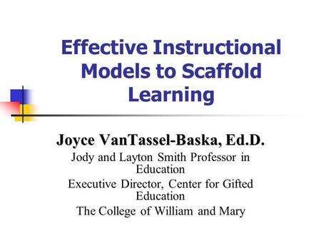 Effective Instructional Models to Scaffold Learning Joyce VanTassel-Baska, Ed.D. Jody and Layton Smith Professor in Education Executive Director, Center.