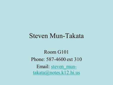 Email: steven_mun-takata@notes.k12.hi.us Room G101 Phone: 587-4600 ext 310 Email: steven_mun-takata@notes.k12.hi.us.