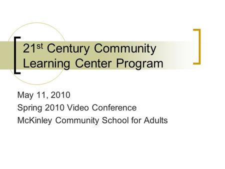 21 st Century Community Learning Center Program May 11, 2010 Spring 2010 Video Conference McKinley Community School for Adults.