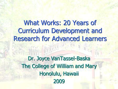 What Works: 20 Years of Curriculum Development and Research for Advanced Learners Dr. Joyce VanTassel-Baska The College of William and Mary Honolulu, Hawaii.