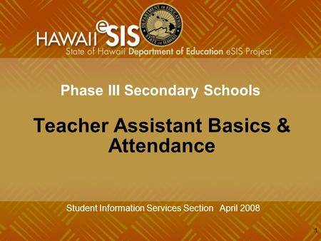1 Phase III Secondary Schools Teacher Assistant Basics & Attendance Student Information Services Section April 2008.