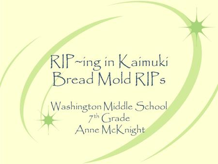 RIP~ing in Kaimuki Bread Mold RIPs Washington Middle School 7 th Grade Anne McKnight.