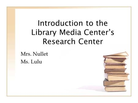 Introduction to the Library Media Centers Research Center Mrs. Nullet Ms. Lulu.