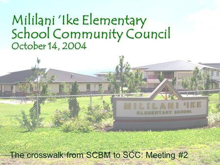 Mililani Ike Elementary School Community Council October 14, 2004 The crosswalk from SCBM to SCC: Meeting #2.
