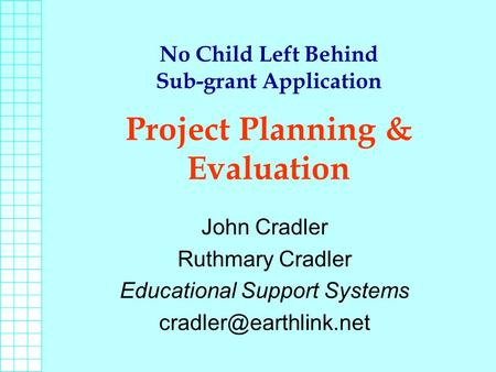 No Child Left Behind Sub-grant Application Project Planning & Evaluation John Cradler Ruthmary Cradler Educational Support Systems