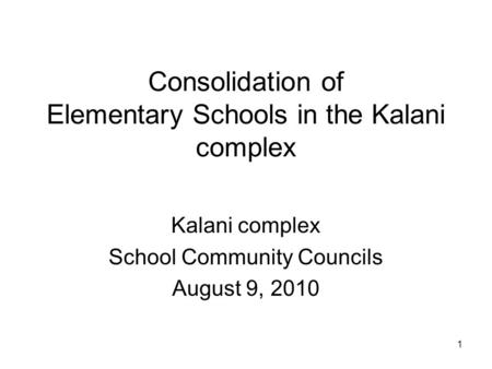 1 Consolidation of Elementary Schools in the Kalani complex Kalani complex School Community Councils August 9, 2010.