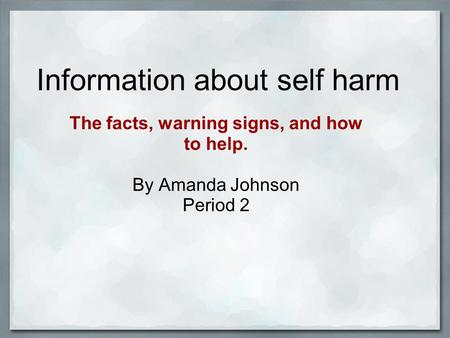 Information about self harm The facts, warning signs, and how to help. By Amanda Johnson Period 2.