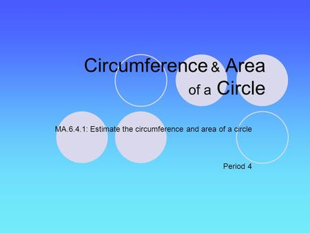 Circumference & Area of a Circle MA.6.4.1: Estimate the circumference and area of a circle Period 4.