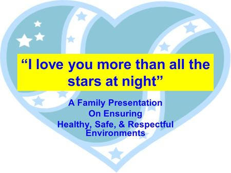 I love you more than all the stars at night A Family Presentation On Ensuring Healthy, Safe, & Respectful Environments.