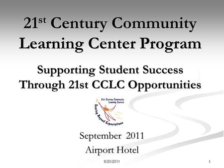 21 st Century Community Learning Center Program Supporting Student Success Through 21st CCLC Opportunities September 2011 Airport Hotel 1 9/20/2011.