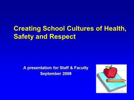 Creating School Cultures of Health, Safety and Respect A presentation for Staff & Faculty September 2009.