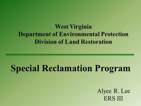 West Virginia Department of Environmental Protection Division of Land Restoration Special Reclamation Program Alyce R. Lee ERS III.