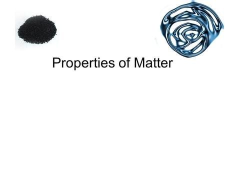 Properties of Matter. Physical Properties Chemical Properties.