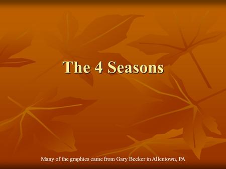 The 4 Seasons Many of the graphics came from Gary Becker in Allentown, PA.