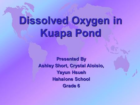 Dissolved Oxygen in Kuapa Pond Presented By Ashley Short, Crystal Aloisio, Yayun Hsueh Hahaione School Grade 6.