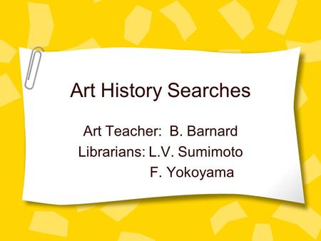 Art History Searches Art Teacher: B. Barnard Librarians: L.V. Sumimoto F. Yokoyama.