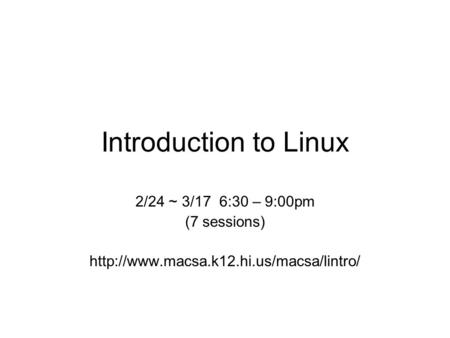 Introduction to Linux 2/24 ~ 3/17 6:30 – 9:00pm (7 sessions)
