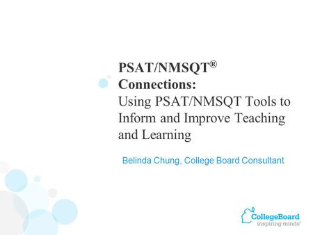 PSAT/NMSQT ® Connections: Using PSAT/NMSQT Tools to Inform and Improve Teaching and Learning Belinda Chung, College Board Consultant.