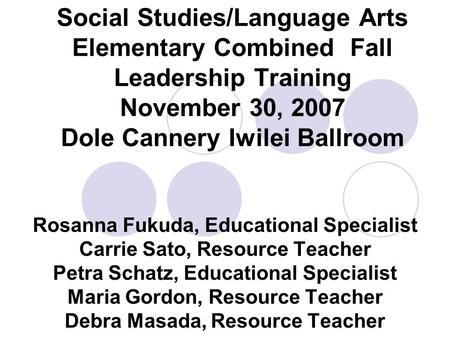 Social Studies/Language Arts Elementary Combined Fall Leadership Training November 30, 2007 Dole Cannery Iwilei Ballroom Rosanna Fukuda, Educational Specialist.