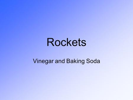 Rockets Vinegar and Baking Soda. Rocket Activity Pre-Quiz 1 - What makes a rocket work? (hint: Newton) 2 - What makes a rocket go Higher? Faster? Farther?