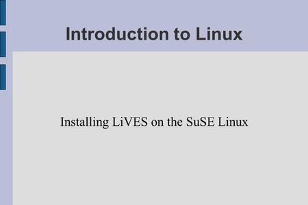 Introduction to Linux Installing LiVES on the SuSE Linux.