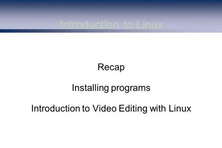 Introduction to Linux Recap Installing programs Introduction to Video Editing with Linux.
