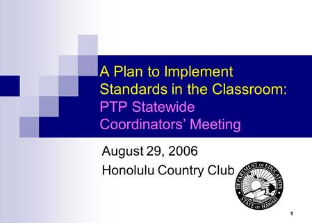 1 A Plan to Implement Standards in the Classroom: PTP Statewide Coordinators Meeting August 29, 2006 Honolulu Country Club.
