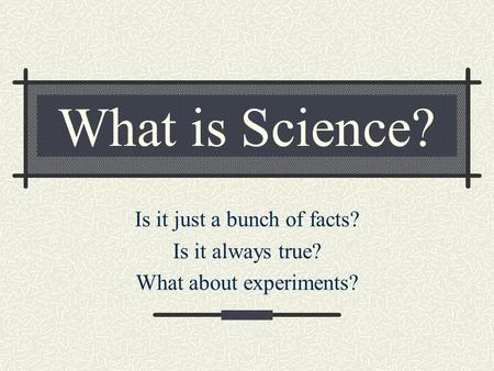 What is Science? Is it just a bunch of facts? Is it always true? What about experiments?