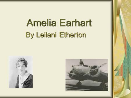 Amelia Earhart By Leilani Etherton Introductio n The person that I chose for my project is Amelia Earhart because she inspired women to follow their.